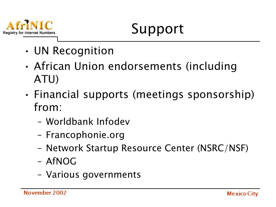Mexico City November 2002 Support UN Recognition African Union endorsements (including ATU) Financial supports (meetings sponsorship) from: –Worldbank Infodev –Francophonie.org –Network Startup Resource Center (NSRC/NSF) –AfNOG –Various governments