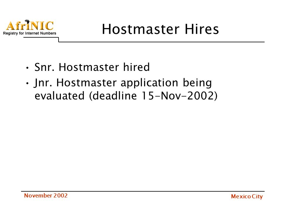 Mexico City November 2002 Hostmaster Hires Snr. Hostmaster hired Jnr. Hostmaster application being evaluated (deadline 15-Nov-2002)