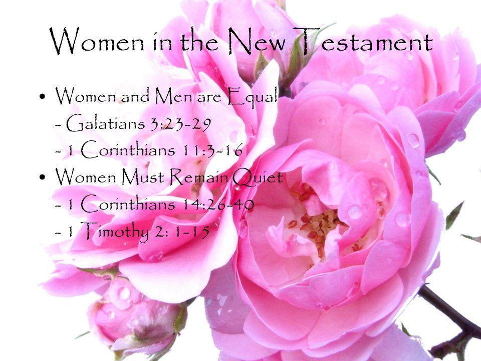Women in the New Testament Women and Men are Equal - Galatians 3:23-29 - 1 Corinthians 11:3-16 Women Must Remain Quiet - 1 Corinthians 14:26-40 - 1 Ti