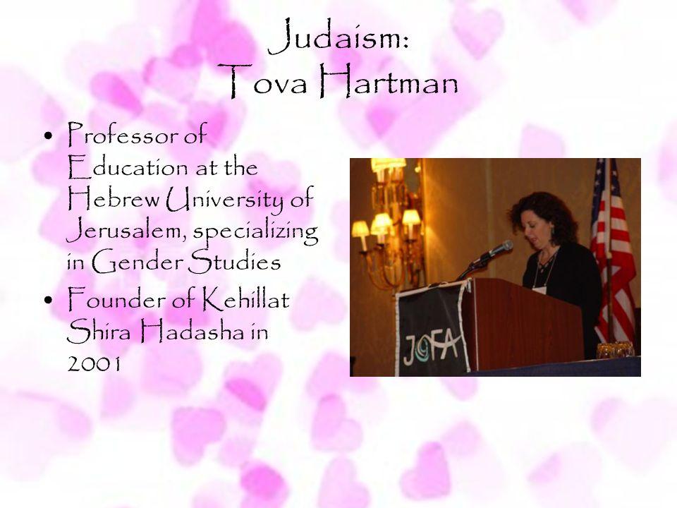 Judaism: Tova Hartman Professor of Education at the Hebrew University of Jerusalem, specializing in Gender Studies Founder of Kehillat Shira Hadasha i