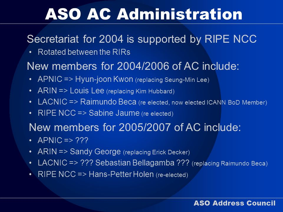 ASO Address Council ASO AC Administration Secretariat for 2004 is supported by RIPE NCC Rotated between the RIRs New members for 2004/2006 of AC inclu