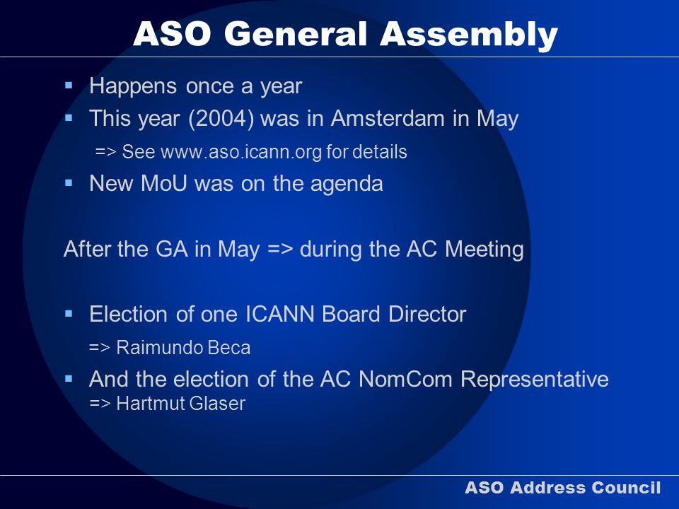 ASO Address Council ASO General Assembly Happens once a year This year (2004) was in Amsterdam in May => See www.aso.icann.org for details New MoU was
