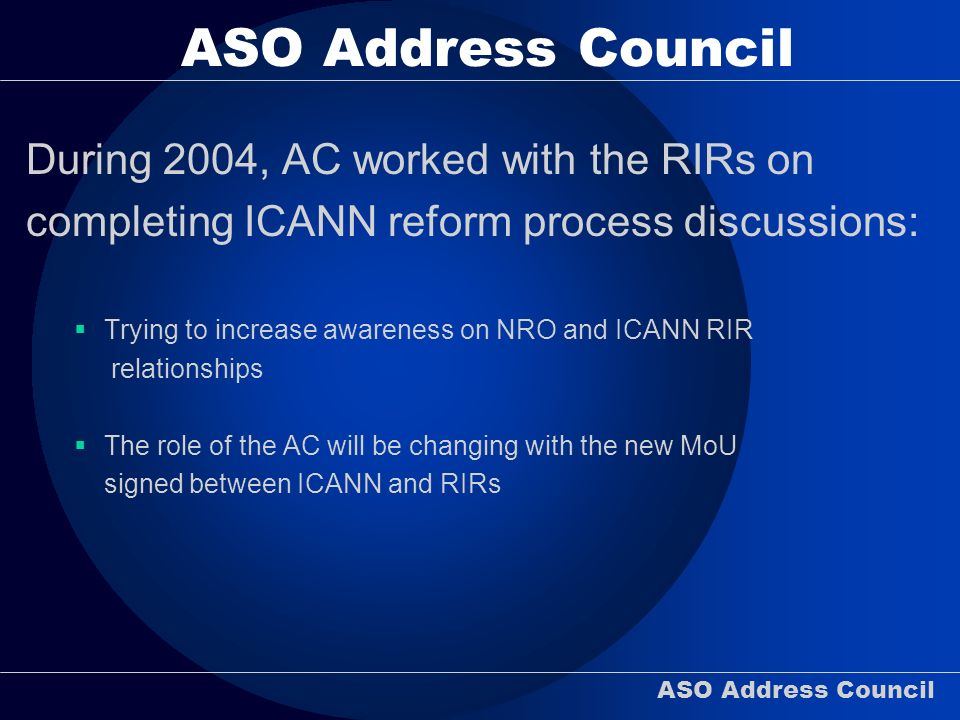 ASO Address Council During 2004, AC worked with the RIRs on completing ICANN reform process discussions: Trying to increase awareness on NRO and ICANN