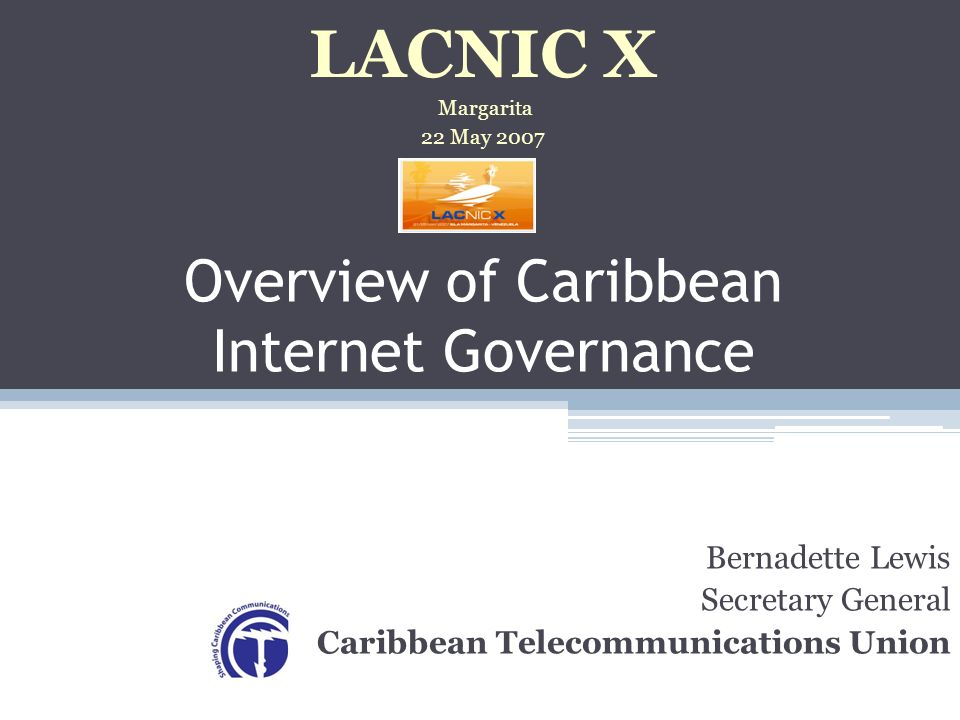 Overview of Caribbean Internet Governance Bernadette Lewis Secretary General Caribbean Telecommunications Union LACNIC X Margarita 22 May 2007