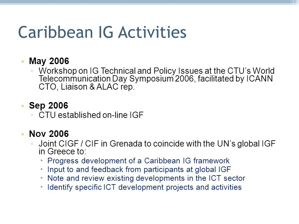 Caribbean IG Activities May 2006 Workshop on IG Technical and Policy Issues at the CTUs World Telecommunication Day Symposium 2006, facilitated by ICANN CTO, Liaison & ALAC rep.