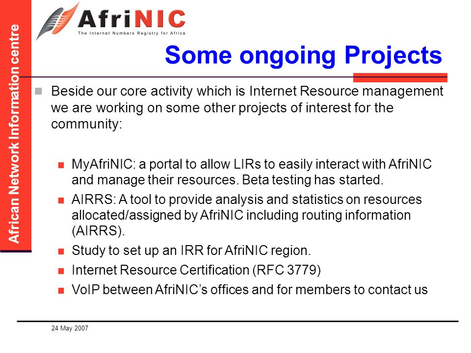 African Network Information centre 24 May 2007 Some ongoing Projects Beside our core activity which is Internet Resource management we are working on some other projects of interest for the community: MyAfriNIC: a portal to allow LIRs to easily interact with AfriNIC and manage their resources.
