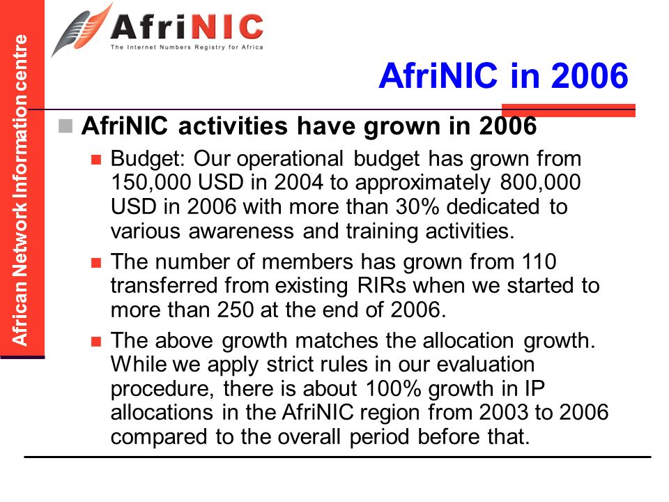 African Network Information centre AfriNIC in 2006 AfriNIC activities have grown in 2006 Budget: Our operational budget has grown from 150,000 USD in 2004 to approximately 800,000 USD in 2006 with more than 30% dedicated to various awareness and training activities.
