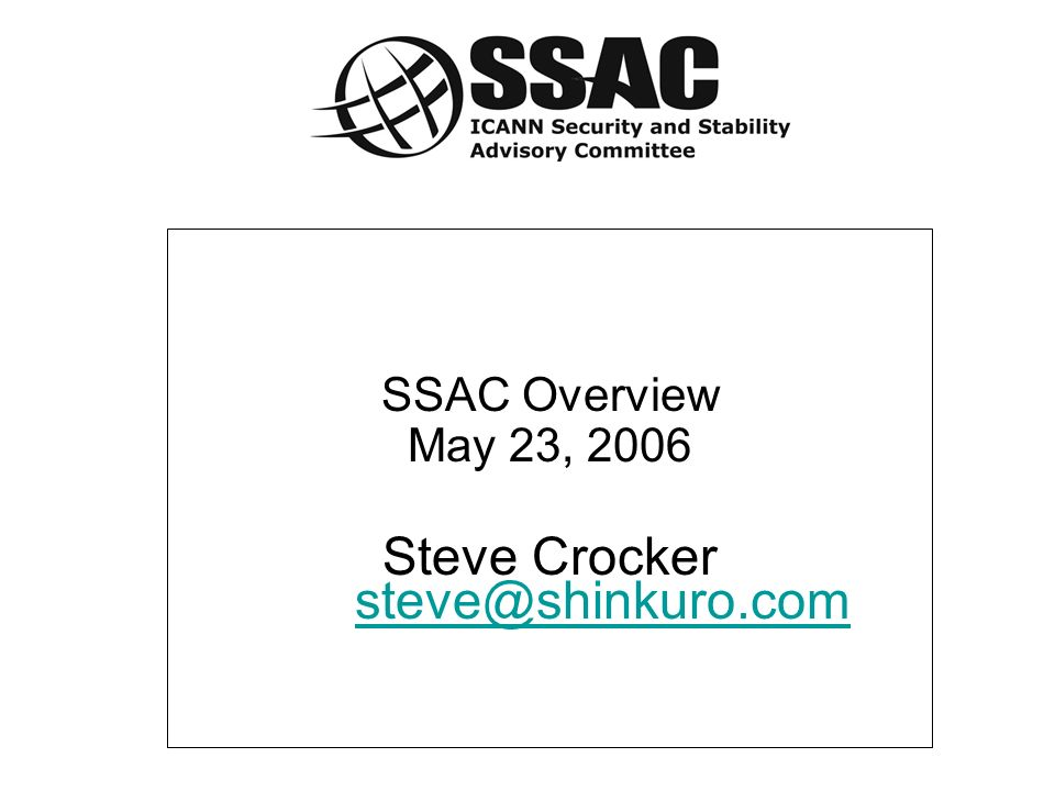 SSAC Overview May 23, 2006 Steve Crocker steve@shinkuro.com steve@shinkuro.com