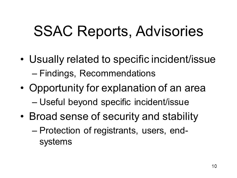 10 SSAC Reports, Advisories Usually related to specific incident/issue –Findings, Recommendations Opportunity for explanation of an area –Useful beyond specific incident/issue Broad sense of security and stability –Protection of registrants, users, end- systems