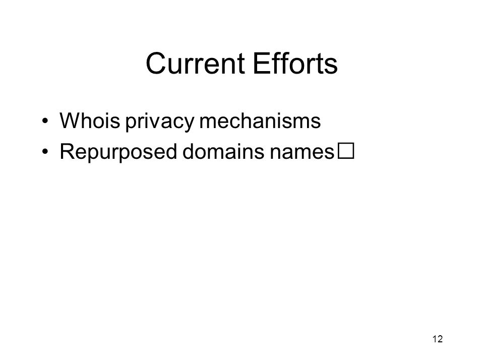 12 Current Efforts Whois privacy mechanisms Repurposed domains names