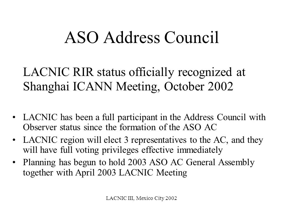 LACNIC III, Mexico City 2002 ASO Address Council LACNIC RIR status officially recognized at Shanghai ICANN Meeting, October 2002 LACNIC has been a ful