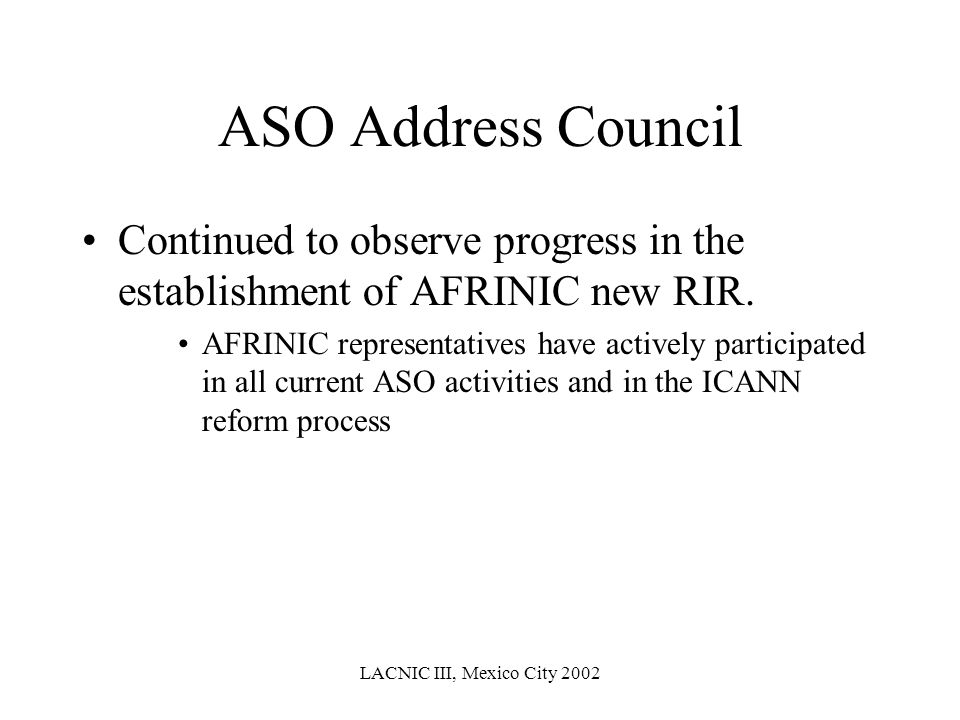 LACNIC III, Mexico City 2002 ASO Address Council Continued to observe progress in the establishment of AFRINIC new RIR. AFRINIC representatives have a