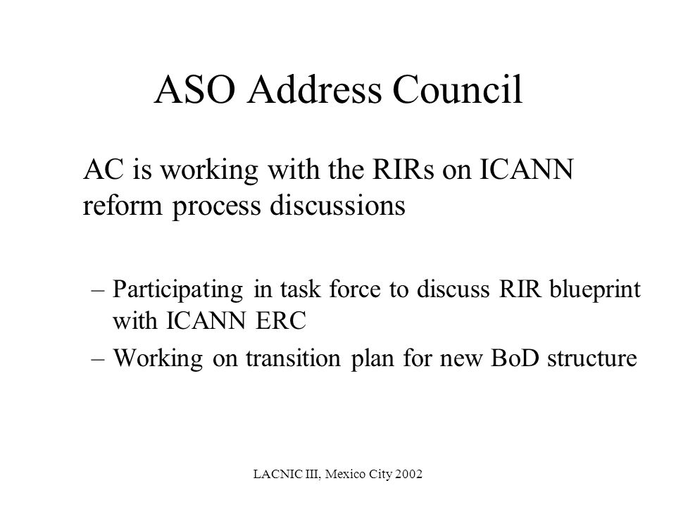 LACNIC III, Mexico City 2002 ASO Address Council AC is working with the RIRs on ICANN reform process discussions –Participating in task force to discu