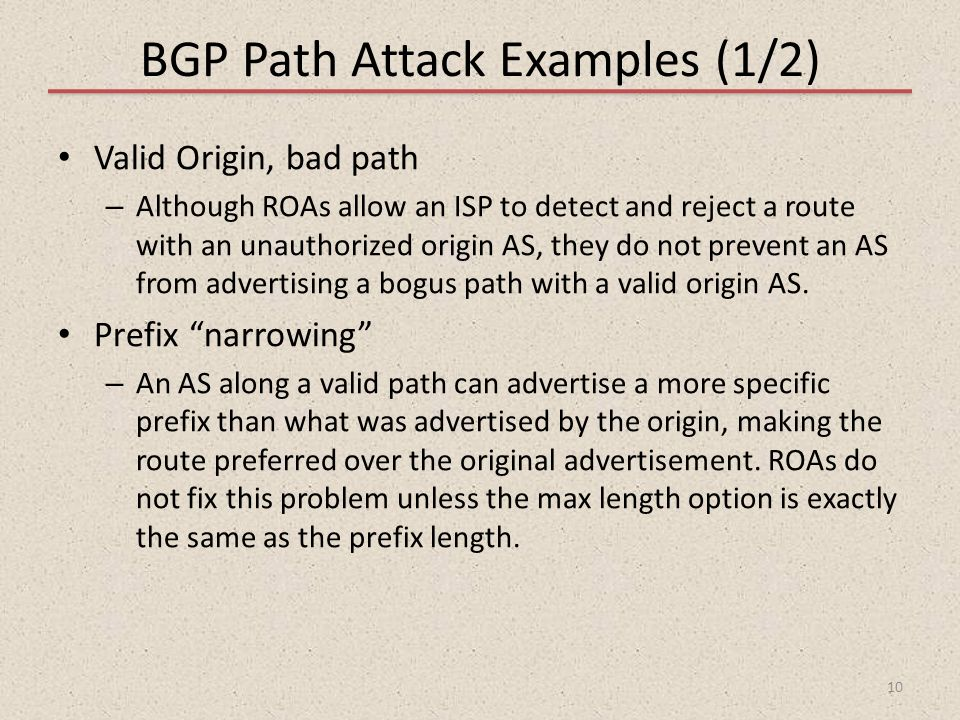 BGP Path Attack Examples (1/2) Valid Origin, bad path – Although ROAs allow an ISP to detect and reject a route with an unauthorized origin AS, they d