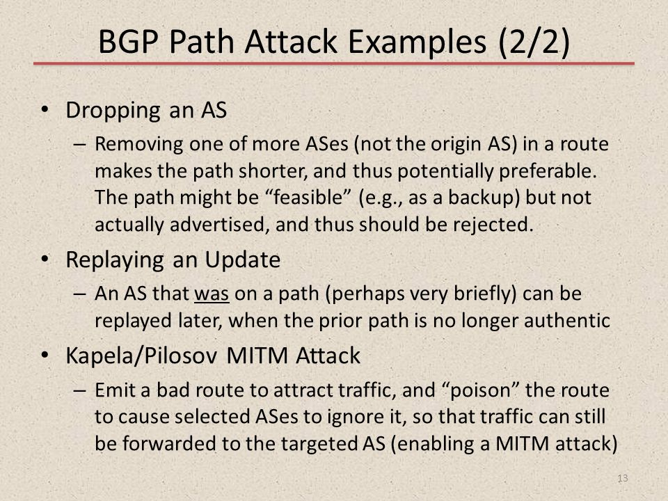 BGP Path Attack Examples (2/2) Dropping an AS – Removing one of more ASes (not the origin AS) in a route makes the path shorter, and thus potentially