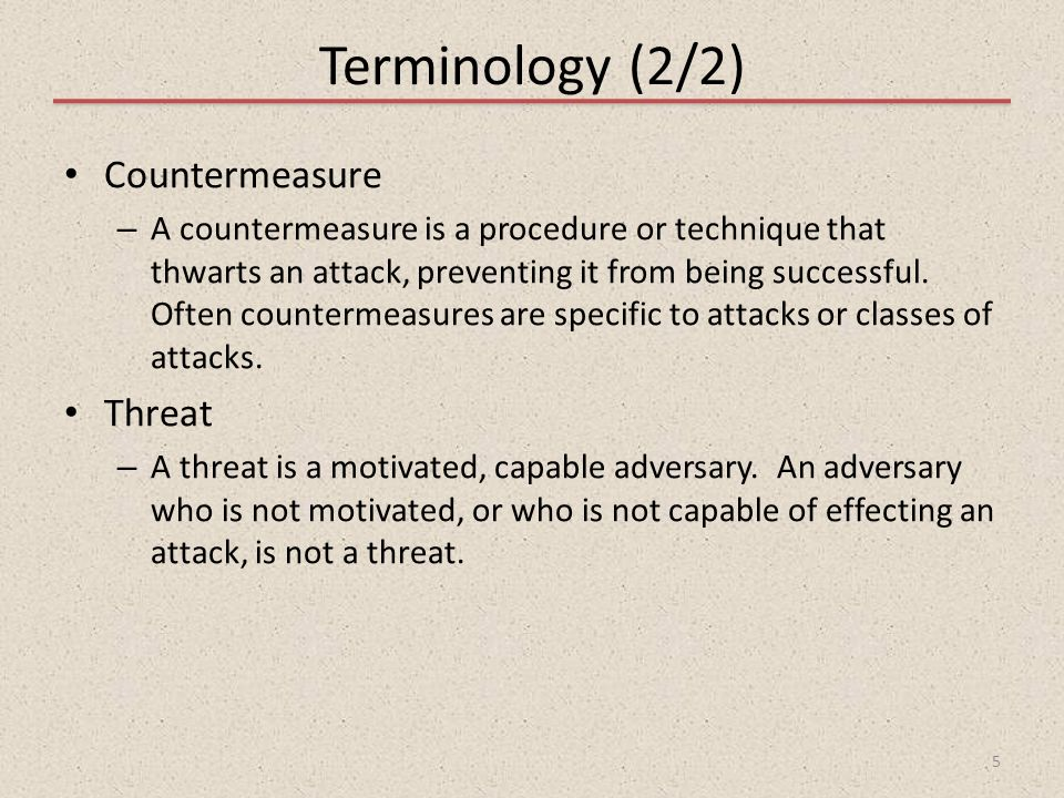 Terminology (2/2) Countermeasure – A countermeasure is a procedure or technique that thwarts an attack, preventing it from being successful. Often cou