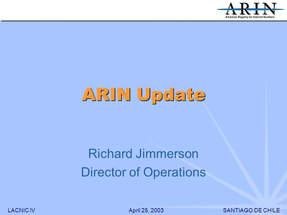 LACNIC IVSANTIAGO DE CHILEApril 25, 2003 ARIN Update Richard Jimmerson Director of Operations