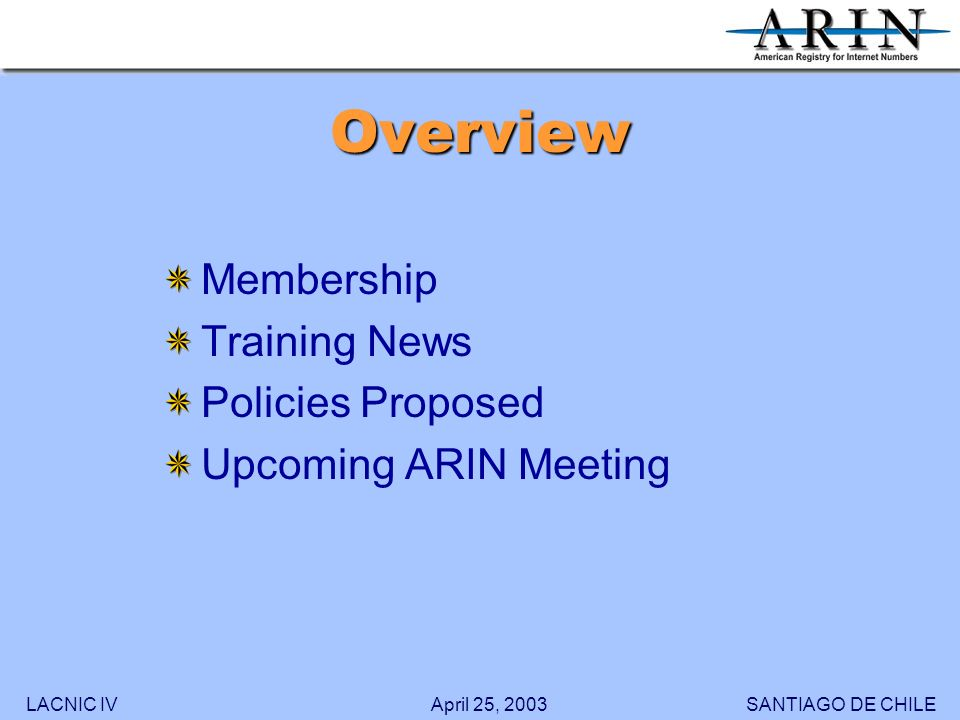 LACNIC IVSANTIAGO DE CHILEApril 25, 2003 Overview Membership Training News Policies Proposed Upcoming ARIN Meeting