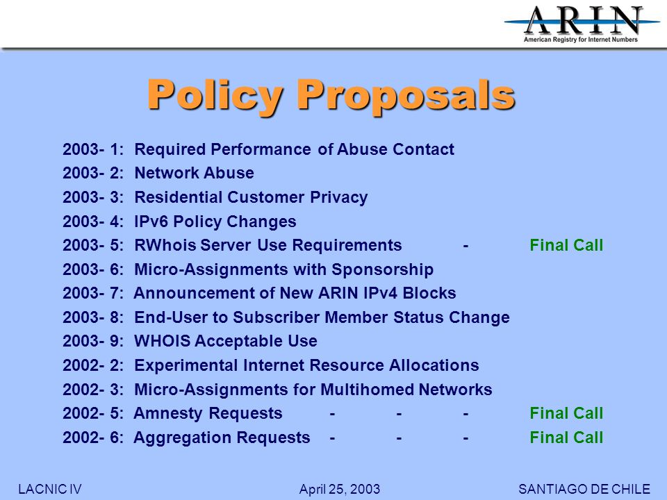 LACNIC IVSANTIAGO DE CHILEApril 25, 2003 Policy Proposals 2003- 1: Required Performance of Abuse Contact 2003- 2: Network Abuse 2003- 3: Residential Customer Privacy 2003- 4: IPv6 Policy Changes 2003- 5: RWhois Server Use Requirements-Final Call 2003- 6: Micro-Assignments with Sponsorship 2003- 7: Announcement of New ARIN IPv4 Blocks 2003- 8: End-User to Subscriber Member Status Change 2003- 9: WHOIS Acceptable Use 2002- 2: Experimental Internet Resource Allocations 2002- 3: Micro-Assignments for Multihomed Networks 2002- 5: Amnesty Requests---Final Call 2002- 6: Aggregation Requests---Final Call