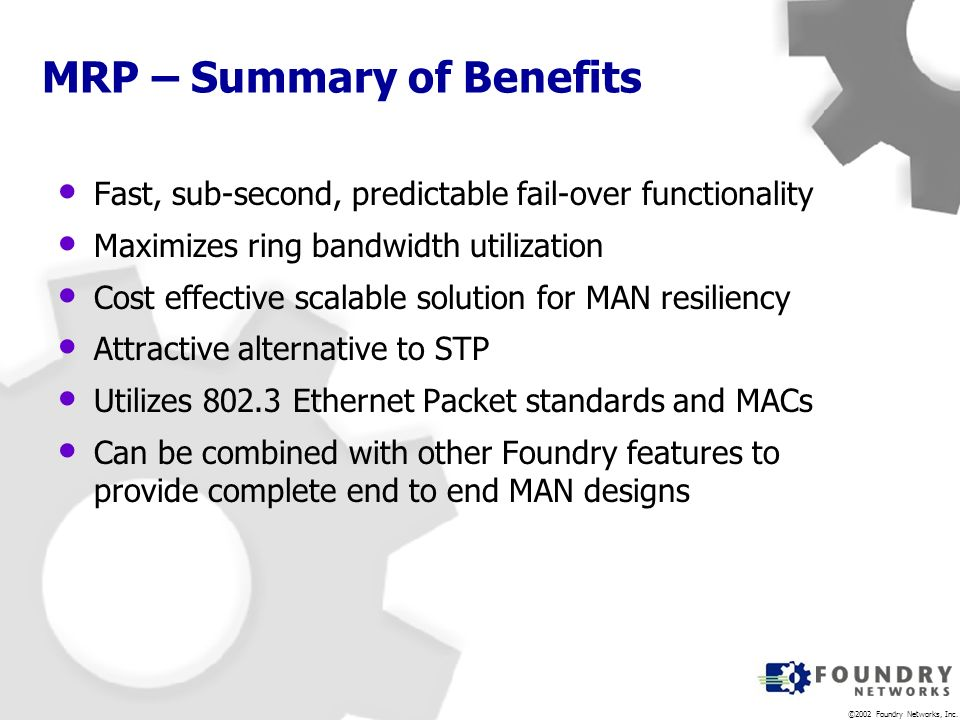 ©2002 Foundry Networks, Inc. MRP – Summary of Benefits Fast, sub-second, predictable fail-over functionality Maximizes ring bandwidth utilization Cost