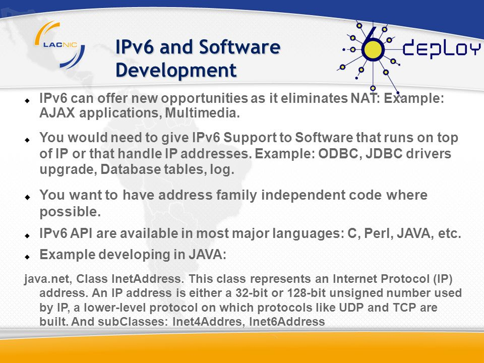 IPv6 and Software Development IPv6 can offer new opportunities as it eliminates NAT: Example: AJAX applications, Multimedia. You would need to give IP