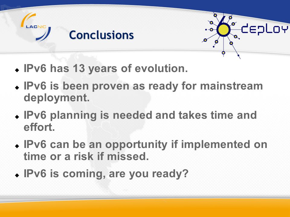 Conclusions IPv6 has 13 years of evolution. IPv6 is been proven as ready for mainstream deployment. IPv6 planning is needed and takes time and effort.