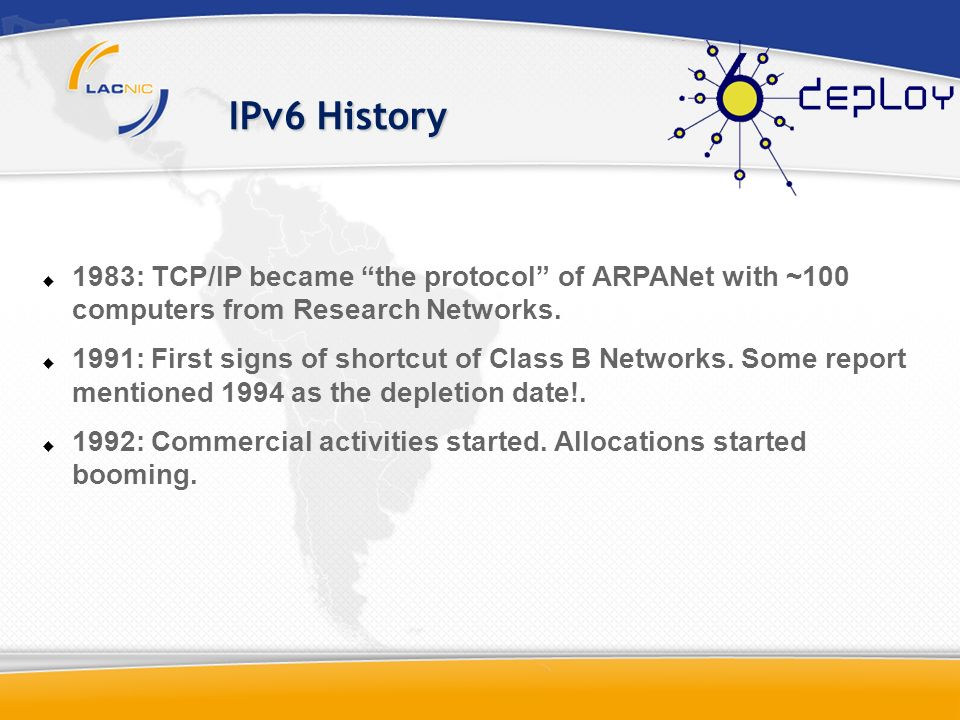 IPv6 History 1983: TCP/IP became the protocol of ARPANet with ~100 computers from Research Networks. 1991: First signs of shortcut of Class B Networks