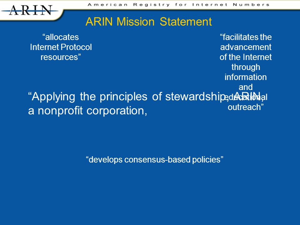 facilitates the advancement of the Internet through information and educational outreach allocates Internet Protocol resources develops consensus-based policies Applying the principles of stewardship, ARIN, a nonprofit corporation, ARIN Mission Statement
