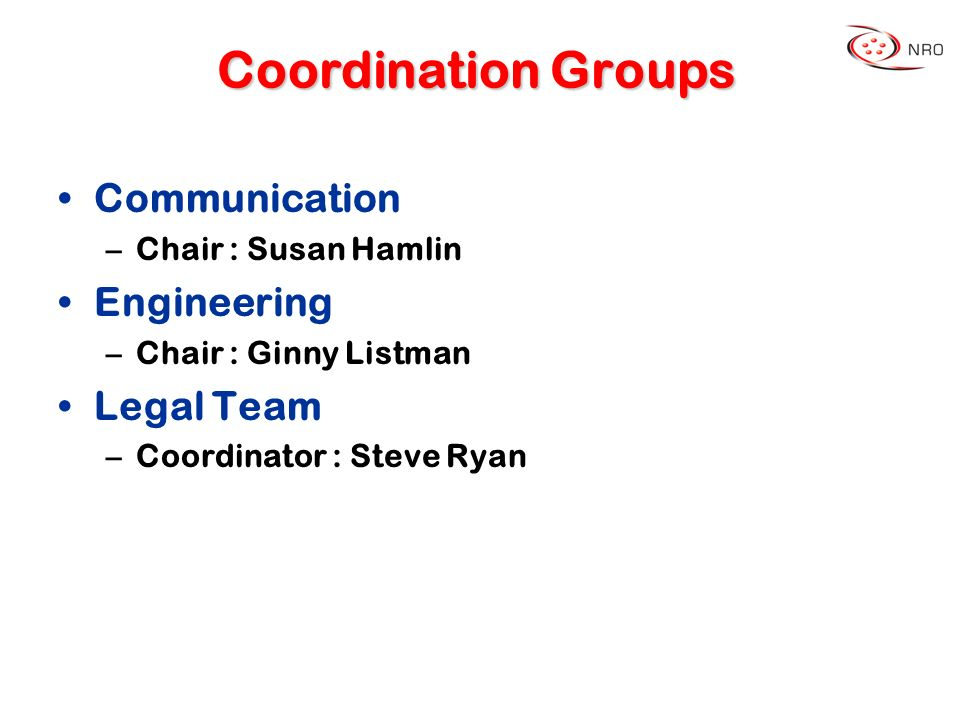 Coordination Groups Communication –Chair : Susan Hamlin Engineering –Chair : Ginny Listman Legal Team –Coordinator : Steve Ryan