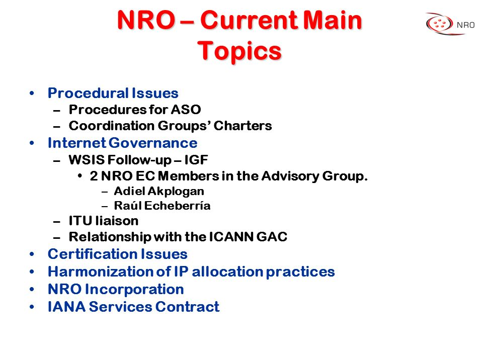 NRO – Current Main Topics Procedural Issues –Procedures for ASO –Coordination Groups Charters Internet Governance –WSIS Follow-up – IGF 2 NRO EC Membe