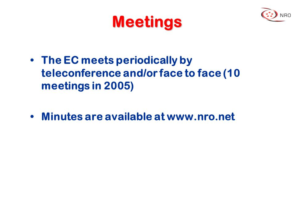 Meetings The EC meets periodically by teleconference and/or face to face (10 meetings in 2005) Minutes are available at www.nro.net