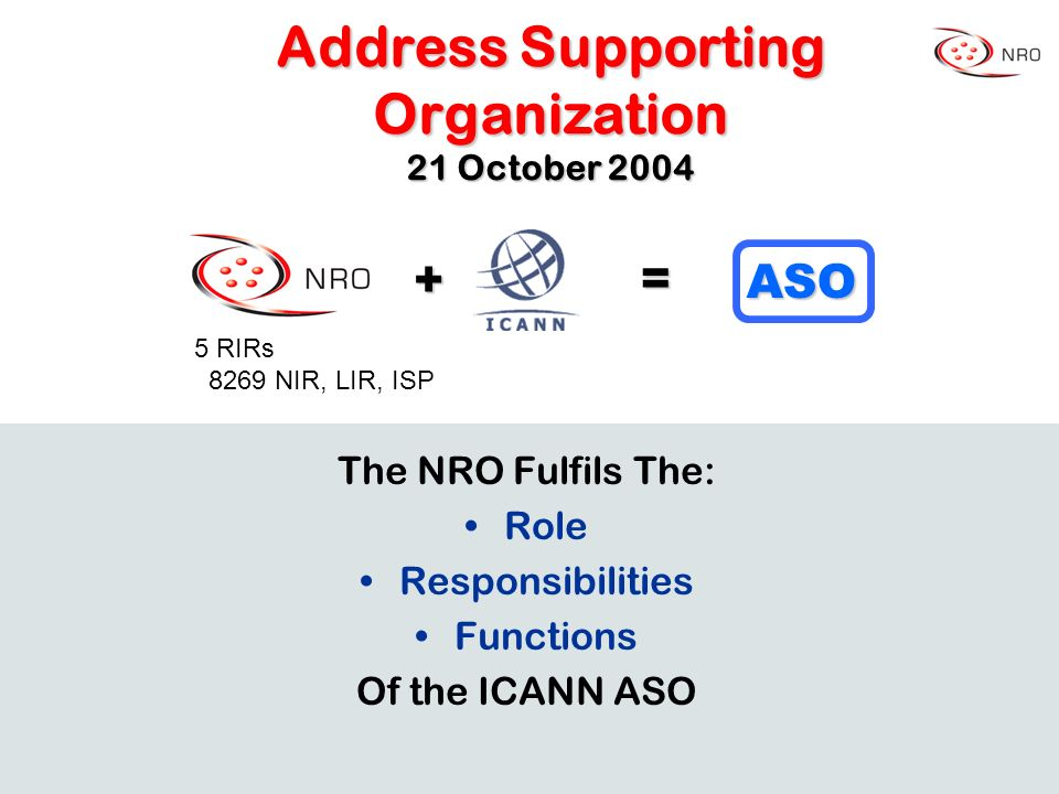+ = ASO The NRO Fulfils The: Role Responsibilities Functions Of the ICANN ASO Address Supporting Organization 21 October 2004 5 RIRs 8269 NIR, LIR, ISP