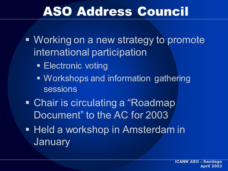 ICANN ASO – Santiago April 2003 ASO Address Council Working on a new strategy to promote international participation Electronic voting Workshops and i