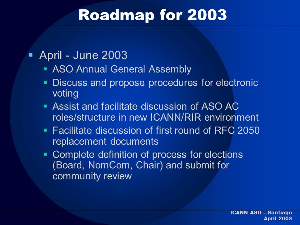 ICANN ASO – Santiago April 2003 Roadmap for 2003 April - June 2003 ASO Annual General Assembly Discuss and propose procedures for electronic voting As
