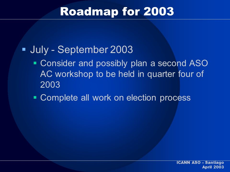 ICANN ASO – Santiago April 2003 Roadmap for 2003 July - September 2003 Consider and possibly plan a second ASO AC workshop to be held in quarter four