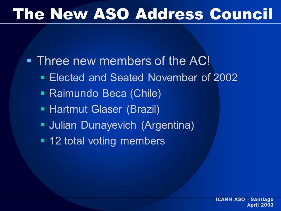ICANN ASO – Santiago April 2003 The New ASO Address Council Three new members of the AC! Elected and Seated November of 2002 Raimundo Beca (Chile) Har