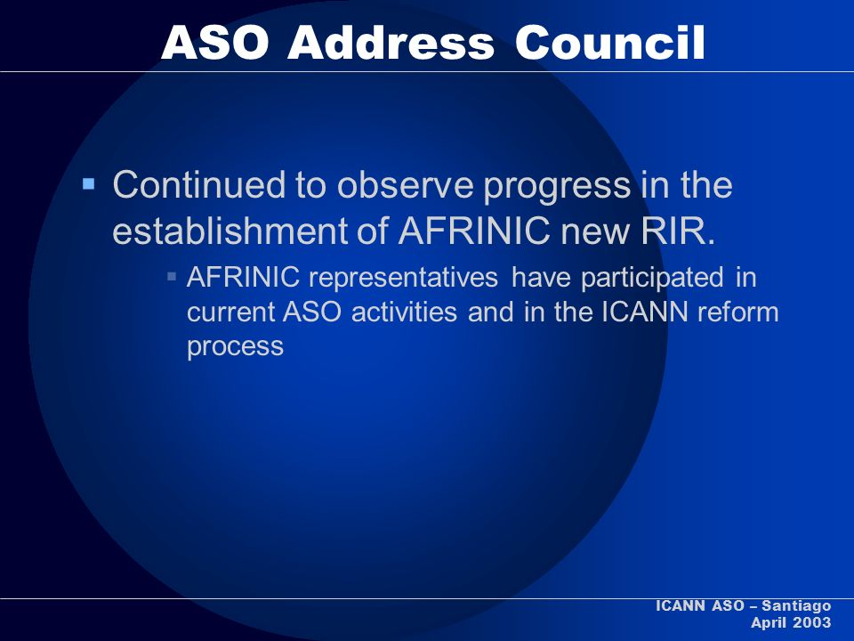 ICANN ASO – Santiago April 2003 ASO Address Council Continued to observe progress in the establishment of AFRINIC new RIR. AFRINIC representatives hav