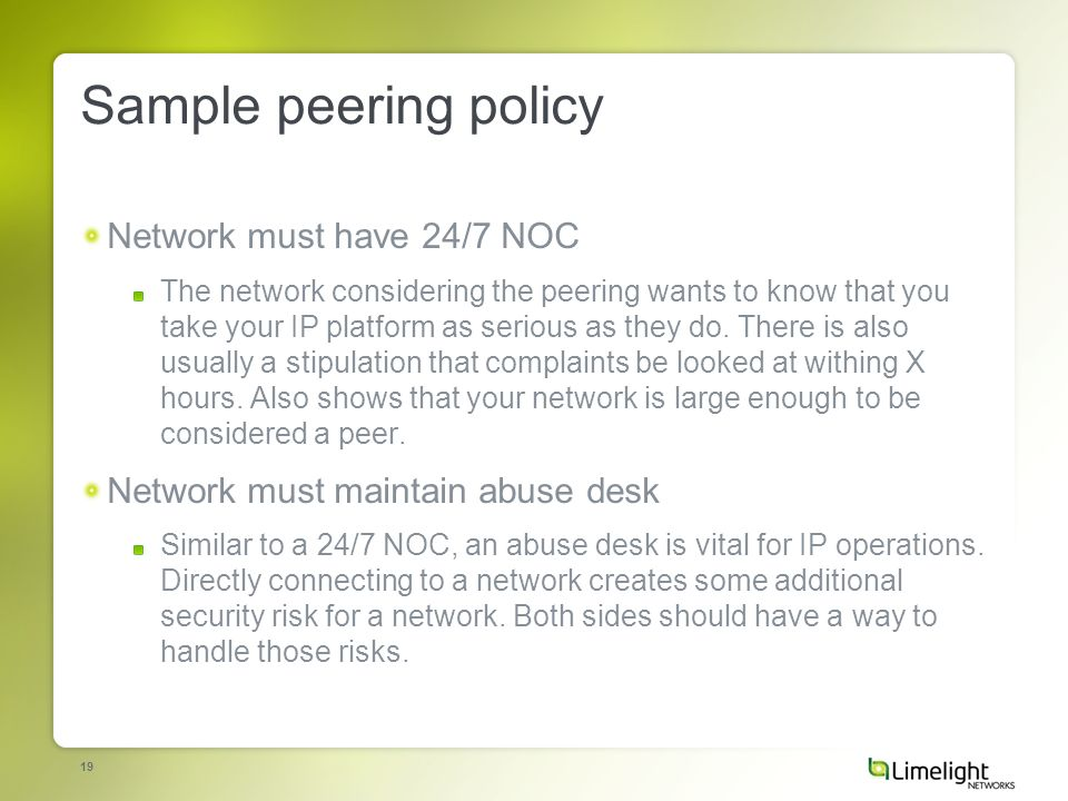 19 Sample peering policy Network must have 24/7 NOC The network considering the peering wants to know that you take your IP platform as serious as they do.