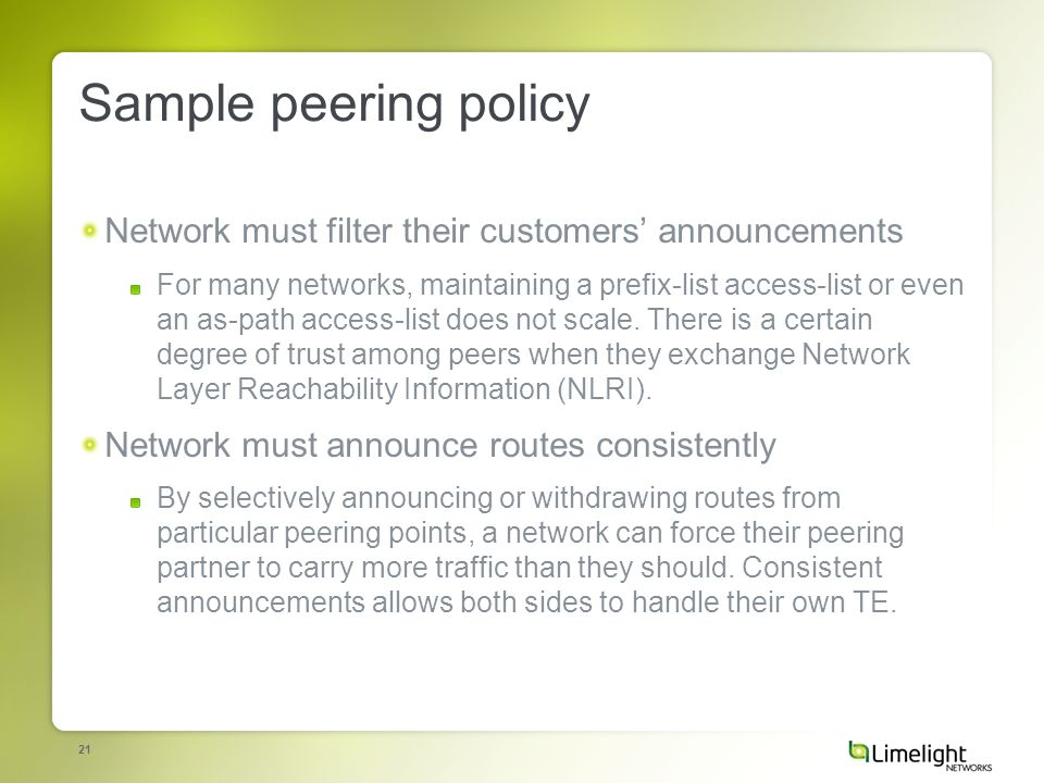 21 Sample peering policy Network must filter their customers announcements For many networks, maintaining a prefix-list access-list or even an as-path access-list does not scale.