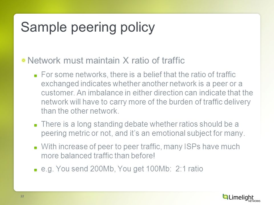 22 Sample peering policy Network must maintain X ratio of traffic For some networks, there is a belief that the ratio of traffic exchanged indicates whether another network is a peer or a customer.