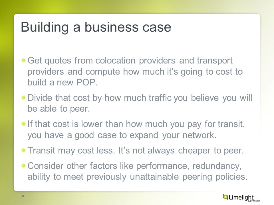 50 Building a business case Get quotes from colocation providers and transport providers and compute how much its going to cost to build a new POP.