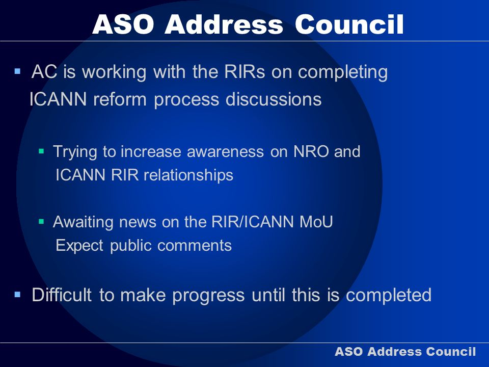 ASO Address Council AC is working with the RIRs on completing ICANN reform process discussions Trying to increase awareness on NRO and ICANN RIR relationships Awaiting news on the RIR/ICANN MoU Expect public comments Difficult to make progress until this is completed