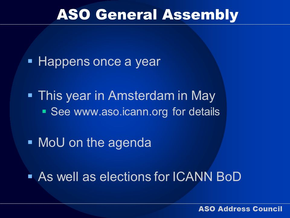 ASO Address Council ASO General Assembly Happens once a year This year in Amsterdam in May See   for details MoU on the agenda As well as elections for ICANN BoD