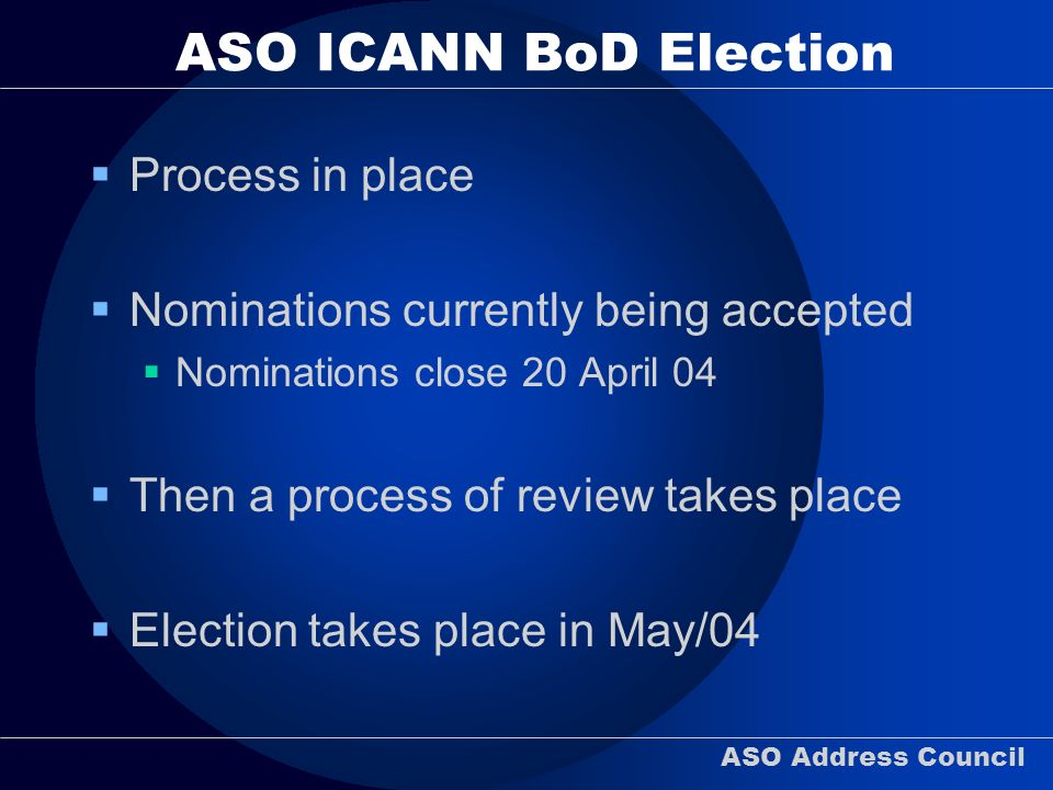 ASO Address Council ASO ICANN BoD Election Process in place Nominations currently being accepted Nominations close 20 April 04 Then a process of review takes place Election takes place in May/04