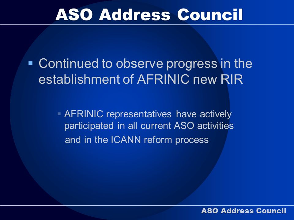 ASO Address Council Continued to observe progress in the establishment of AFRINIC new RIR AFRINIC representatives have actively participated in all current ASO activities and in the ICANN reform process