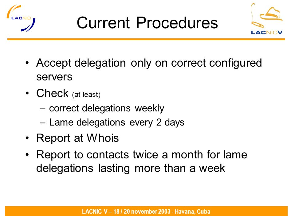 LACNIC V – 18 / 20 november 2003 - Havana, Cuba Current Procedures Accept delegation only on correct configured servers Check (at least) –correct delegations weekly –Lame delegations every 2 days Report at Whois Report to contacts twice a month for lame delegations lasting more than a week