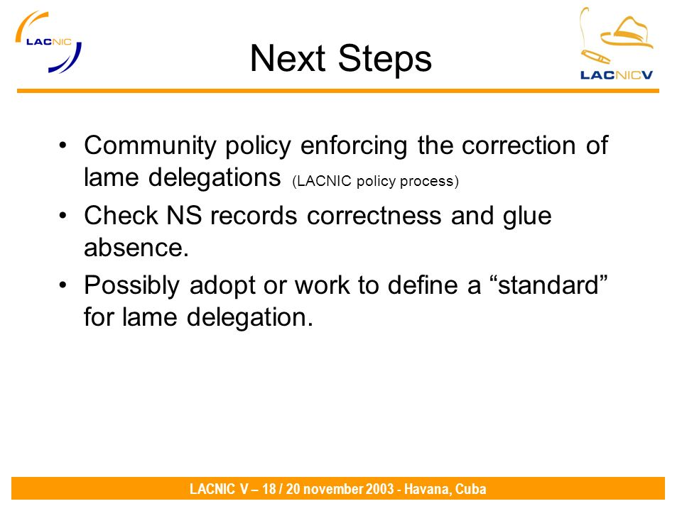 LACNIC V – 18 / 20 november 2003 - Havana, Cuba Next Steps Community policy enforcing the correction of lame delegations (LACNIC policy process) Check NS records correctness and glue absence.