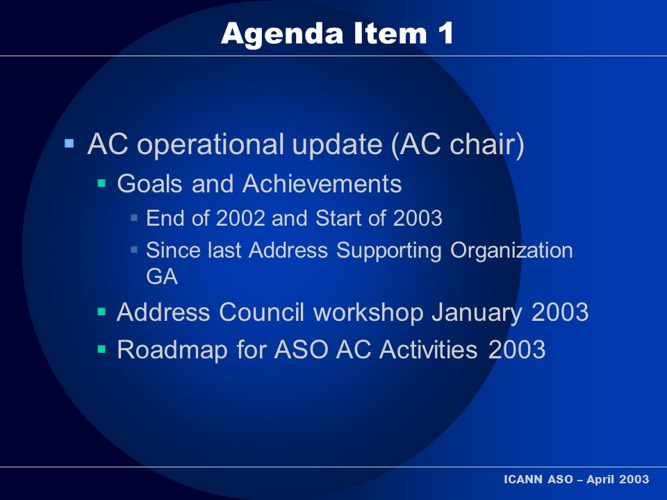 ICANN ASO – April 2003 Agenda Item 1 AC operational update (AC chair) Goals and Achievements End of 2002 and Start of 2003 Since last Address Supporti