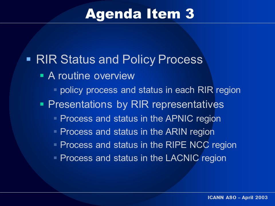 ICANN ASO – April 2003 Agenda Item 3 RIR Status and Policy Process A routine overview policy process and status in each RIR region Presentations by RIR representatives Process and status in the APNIC region Process and status in the ARIN region Process and status in the RIPE NCC region Process and status in the LACNIC region