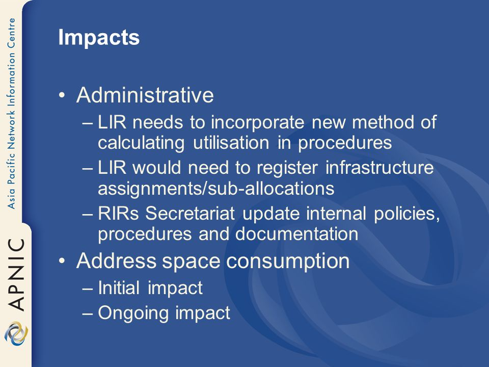 Impacts Administrative –LIR needs to incorporate new method of calculating utilisation in procedures –LIR would need to register infrastructure assignments/sub-allocations –RIRs Secretariat update internal policies, procedures and documentation Address space consumption –Initial impact –Ongoing impact